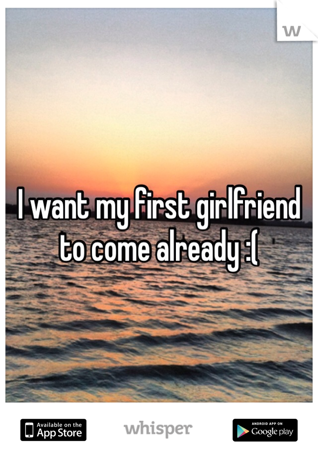 I want my first girlfriend to come already :(
