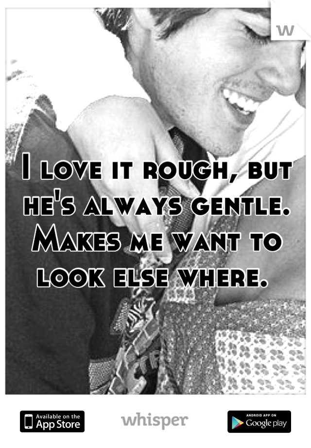 I love it rough, but he's always gentle. Makes me want to look else where.