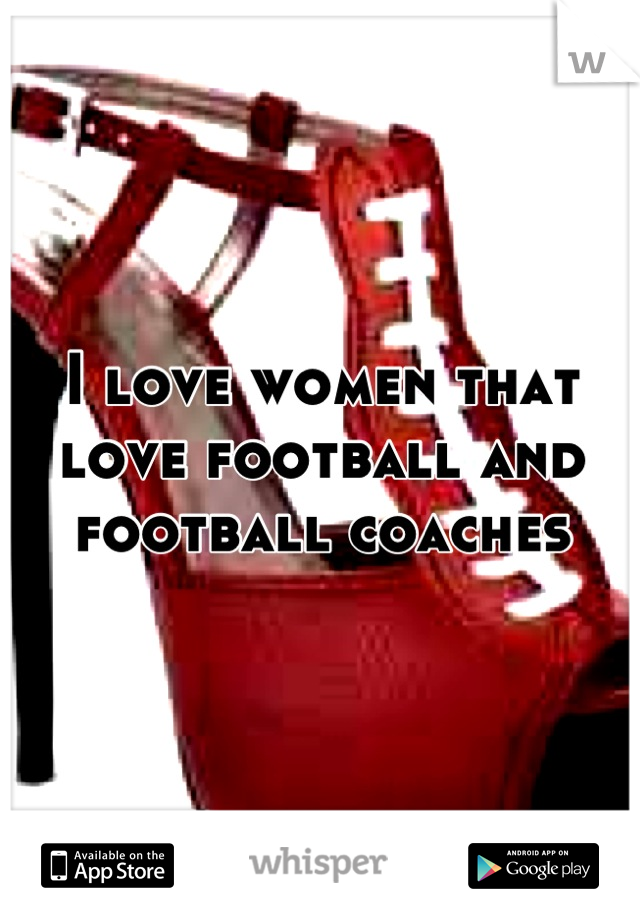 I love women that love football and football coaches