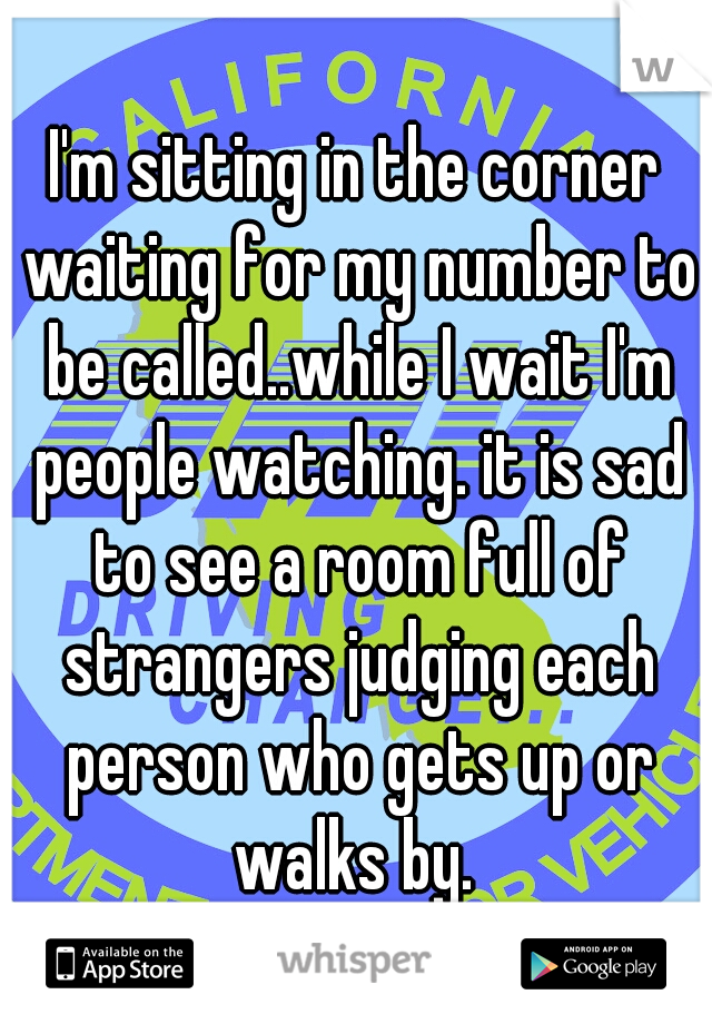 I'm sitting in the corner waiting for my number to be called..while I wait I'm people watching. it is sad to see a room full of strangers judging each person who gets up or walks by.