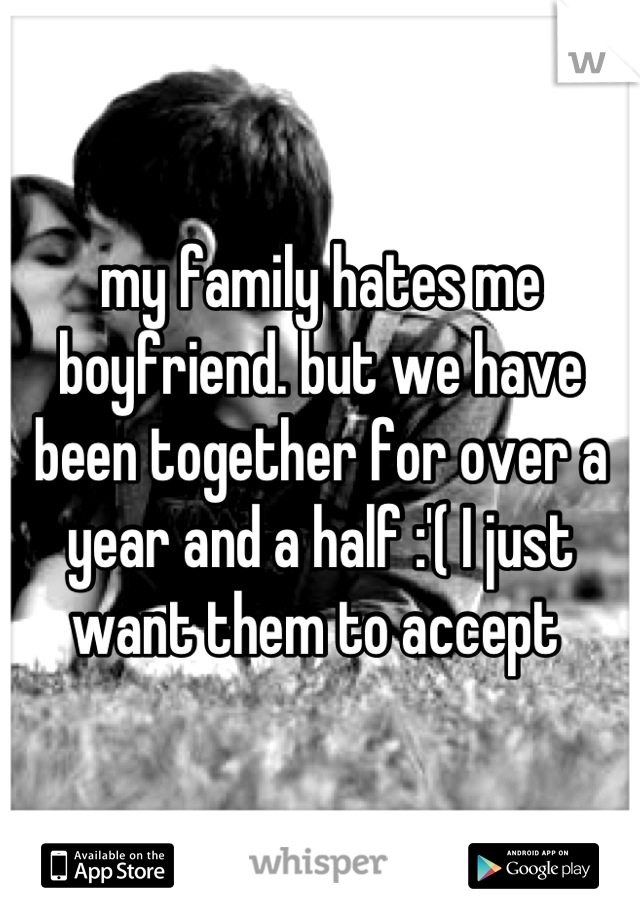 my family hates me boyfriend. but we have been together for over a year and a half :'( I just want them to accept