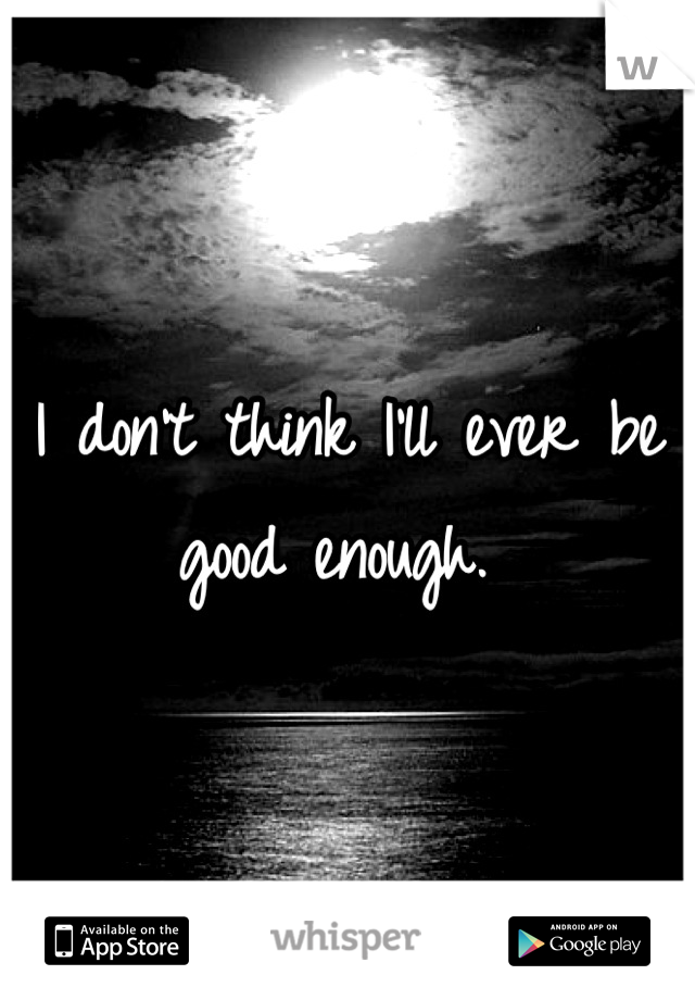 I don't think I'll ever be good enough.