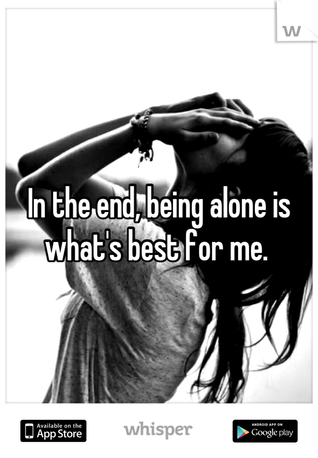 In the end, being alone is what's best for me.