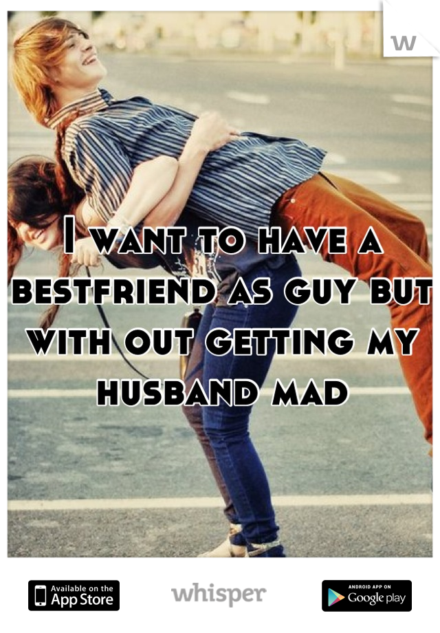 I want to have a bestfriend as guy but with out getting my husband mad