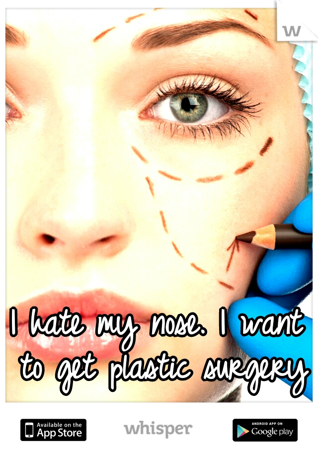 I hate my nose. I want to get plastic surgery