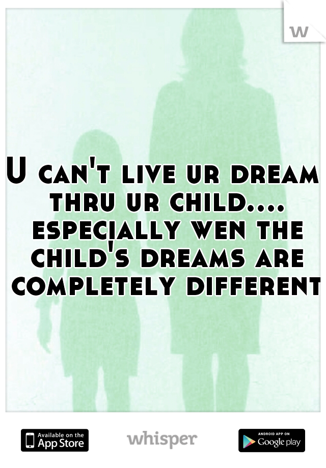 U can't live ur dream thru ur child.... especially wen the child's dreams are completely different