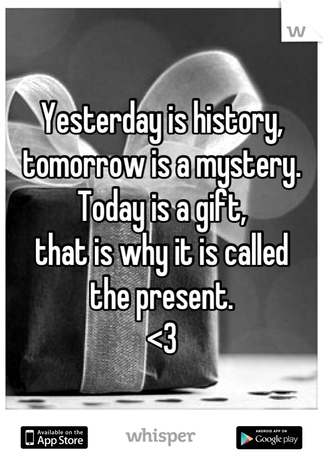 Yesterday is history, tomorrow is a mystery.  Today is a gift, that is why it is called the present.  <3