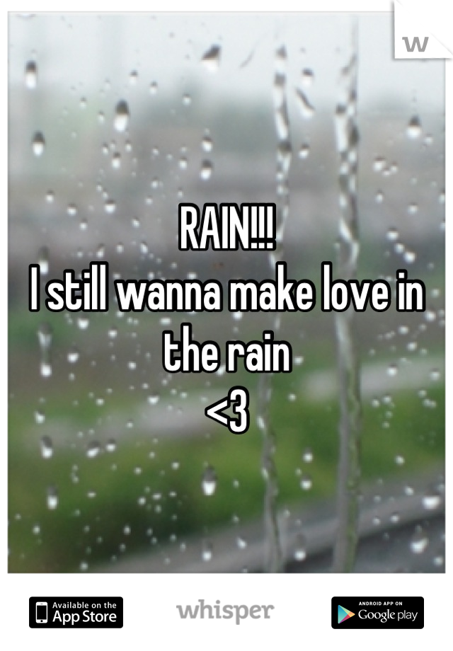 RAIN!!! I still wanna make love in the rain <3