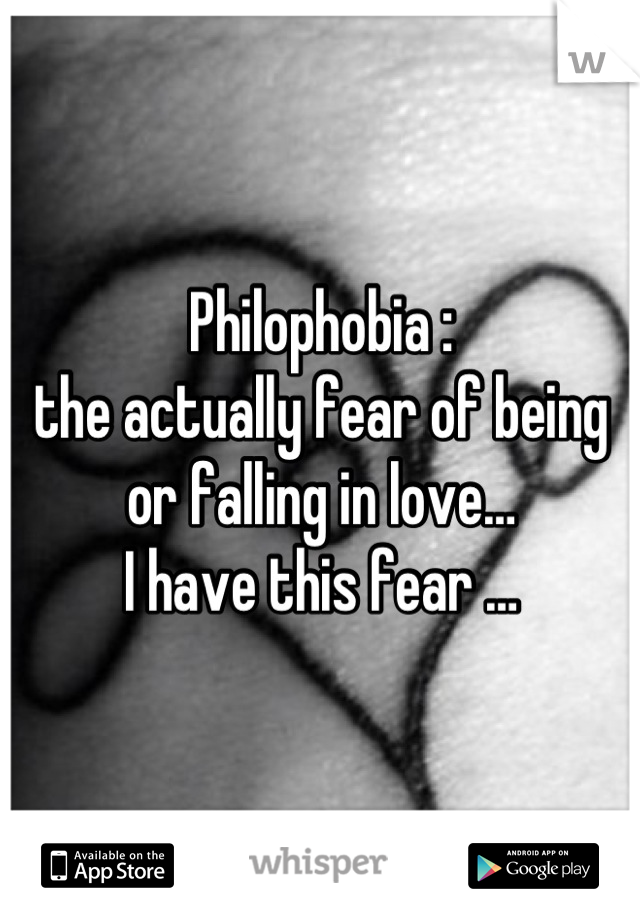 Philophobia :  the actually fear of being or falling in love…  I have this fear …