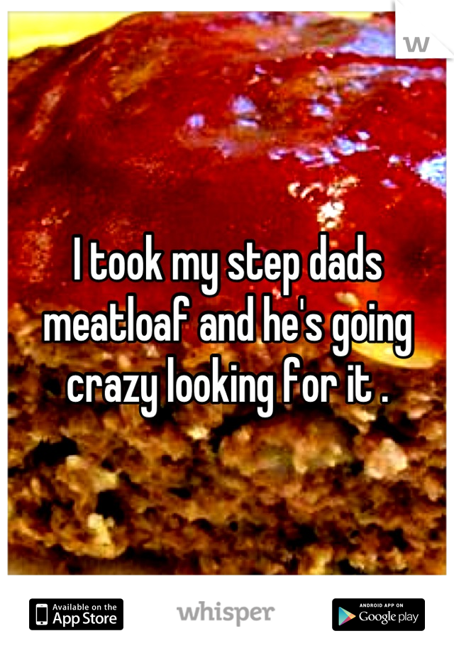 I took my step dads meatloaf and he's going crazy looking for it .
