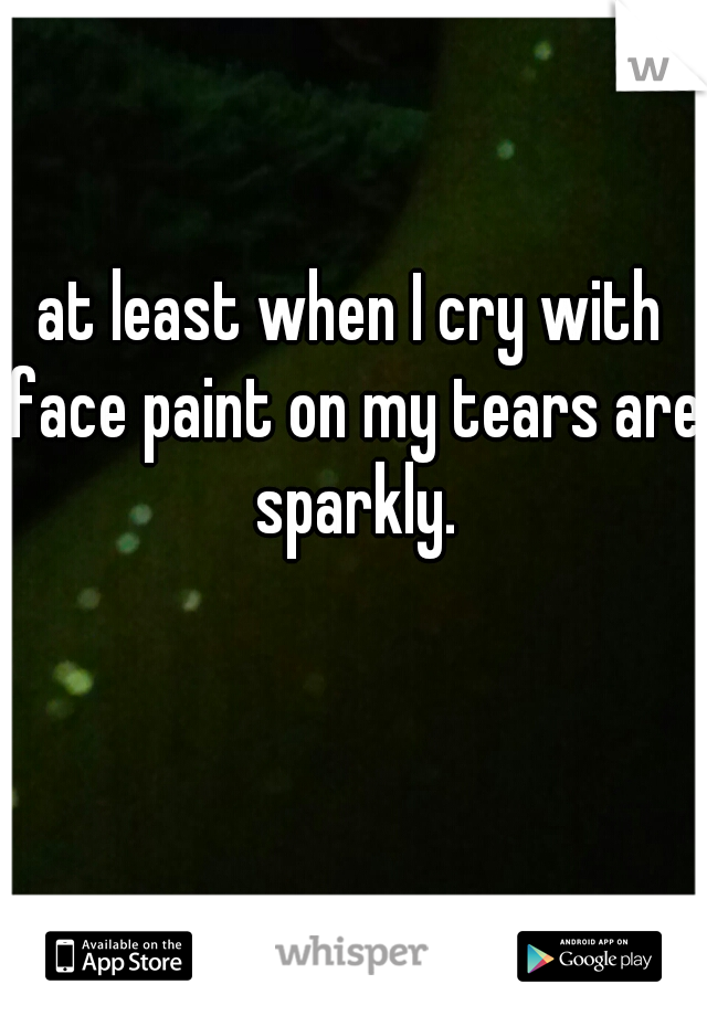 at least when I cry with face paint on my tears are sparkly.
