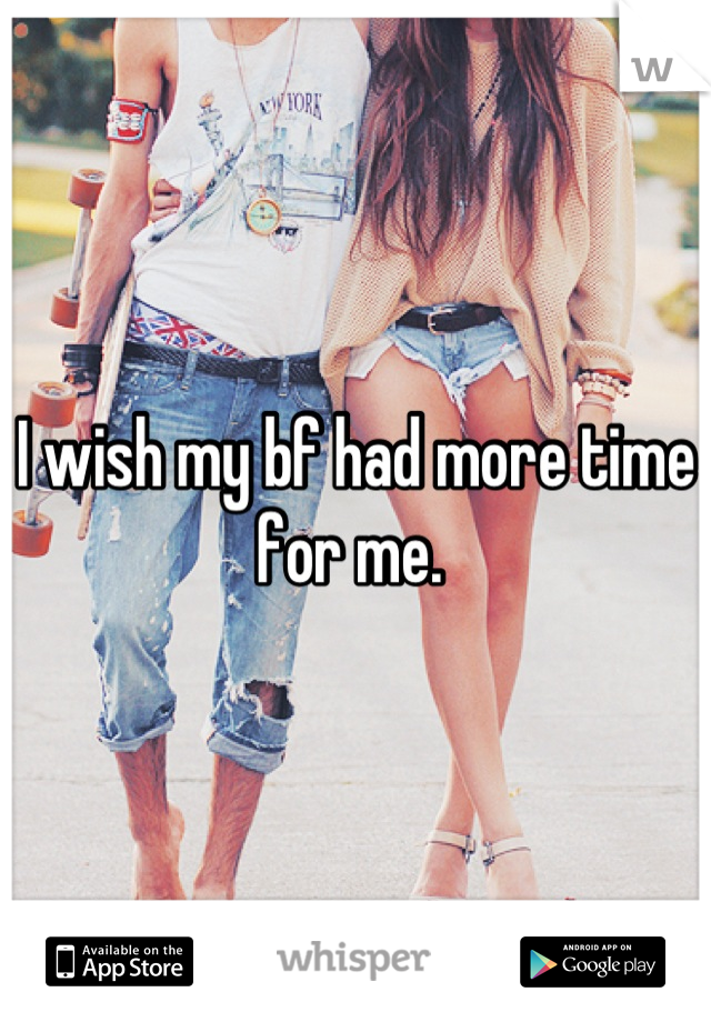 I wish my bf had more time for me.