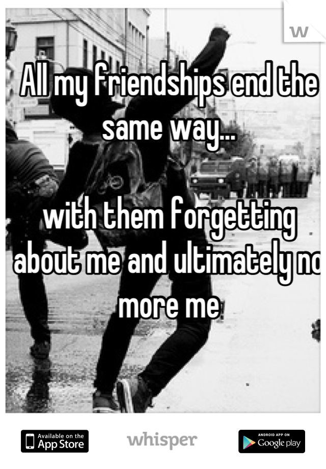 All my friendships end the same way...  with them forgetting about me and ultimately no more me