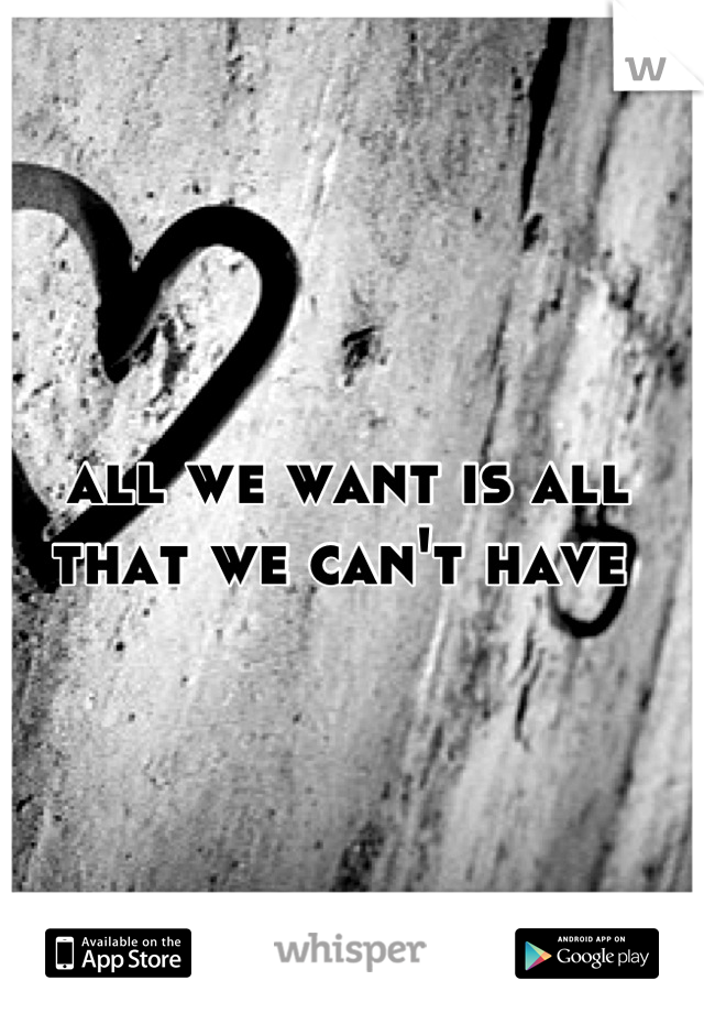 all we want is all that we can't have