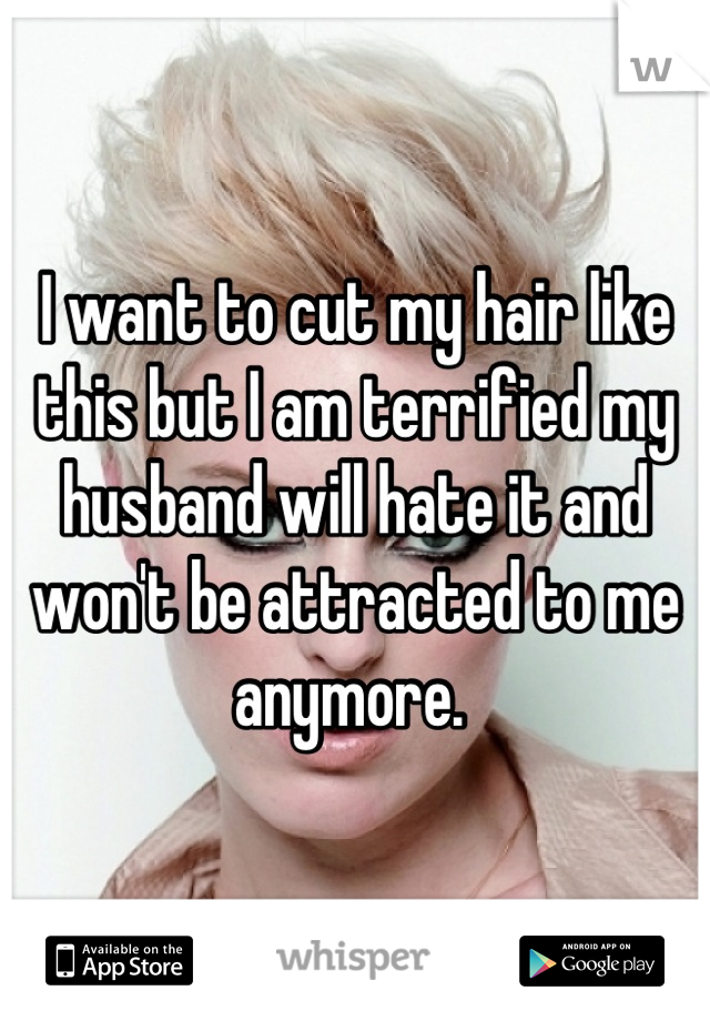 I want to cut my hair like this but I am terrified my husband will hate it and won't be attracted to me anymore.
