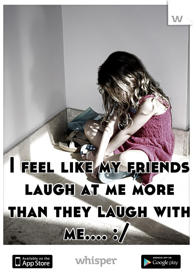 I feel like my friends laugh at me more than they laugh with me.... :/
