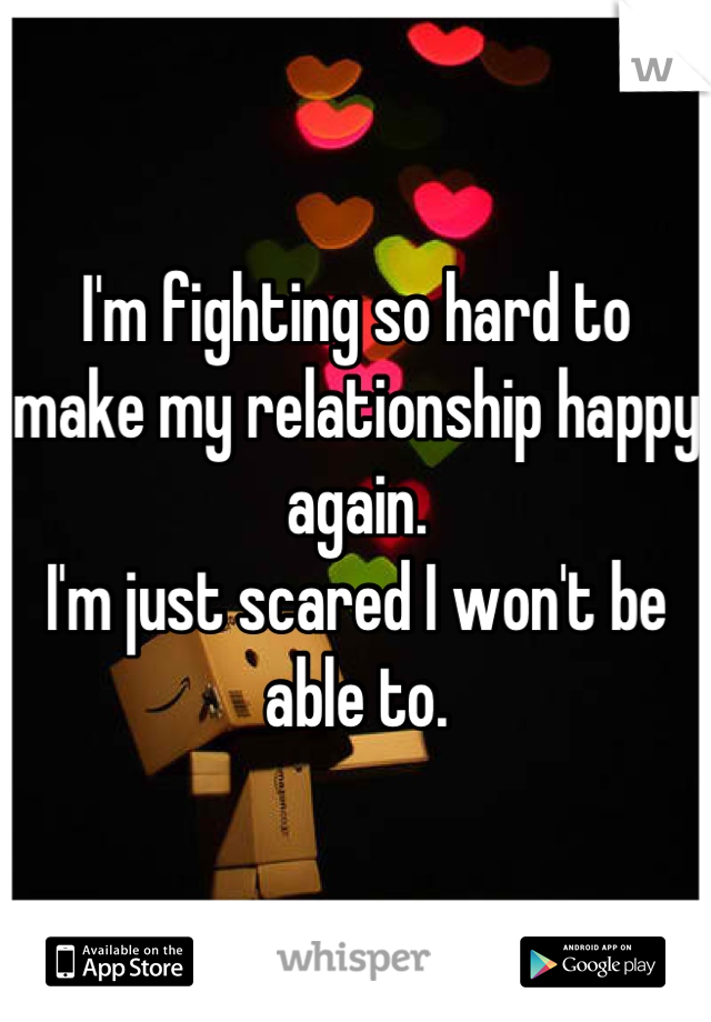 I'm fighting so hard to make my relationship happy again. I'm just scared I won't be able to.