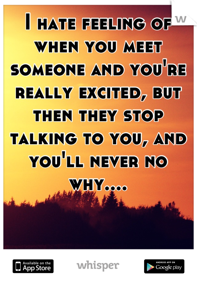 I hate feeling of when you meet someone and you're really excited, but then they stop talking to you, and you'll never no why....