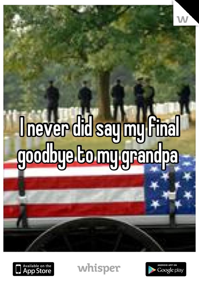 I never did say my final goodbye to my grandpa