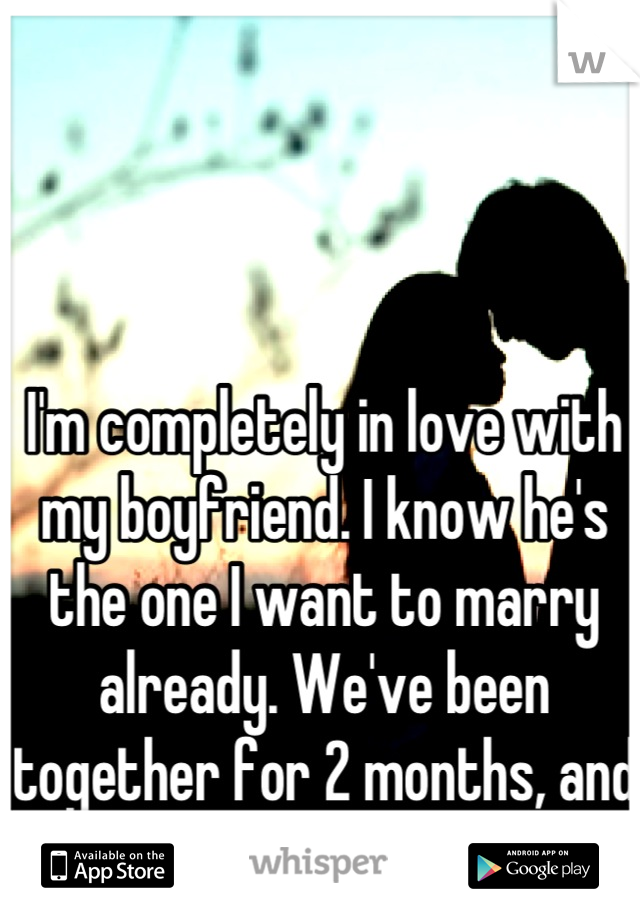 I'm completely in love with my boyfriend. I know he's the one I want to marry already. We've been together for 2 months, and we're 12 years apart...