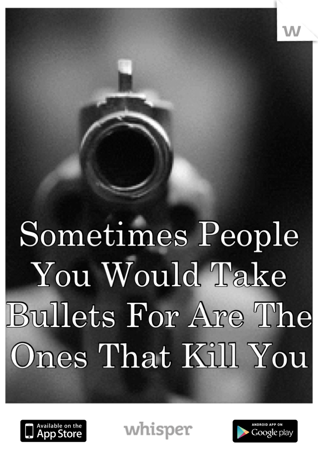 Sometimes People You Would Take Bullets For Are The Ones That Kill You .