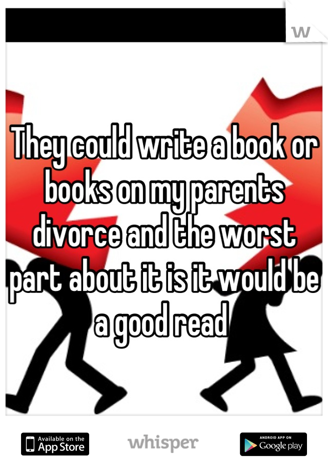 They could write a book or books on my parents divorce and the worst part about it is it would be a good read