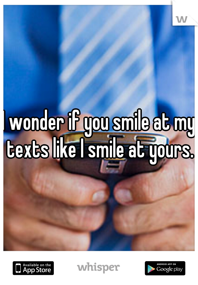 I wonder if you smile at my texts like I smile at yours.