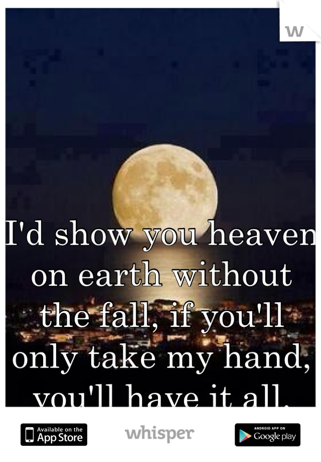 I'd show you heaven on earth without the fall, if you'll only take my hand, you'll have it all.