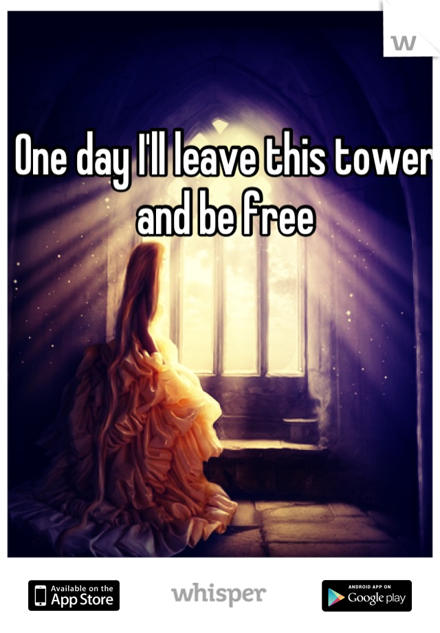 One day I'll leave this tower and be free
