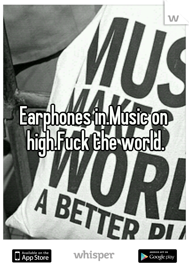 Earphones in.Music on high.Fuck the world.