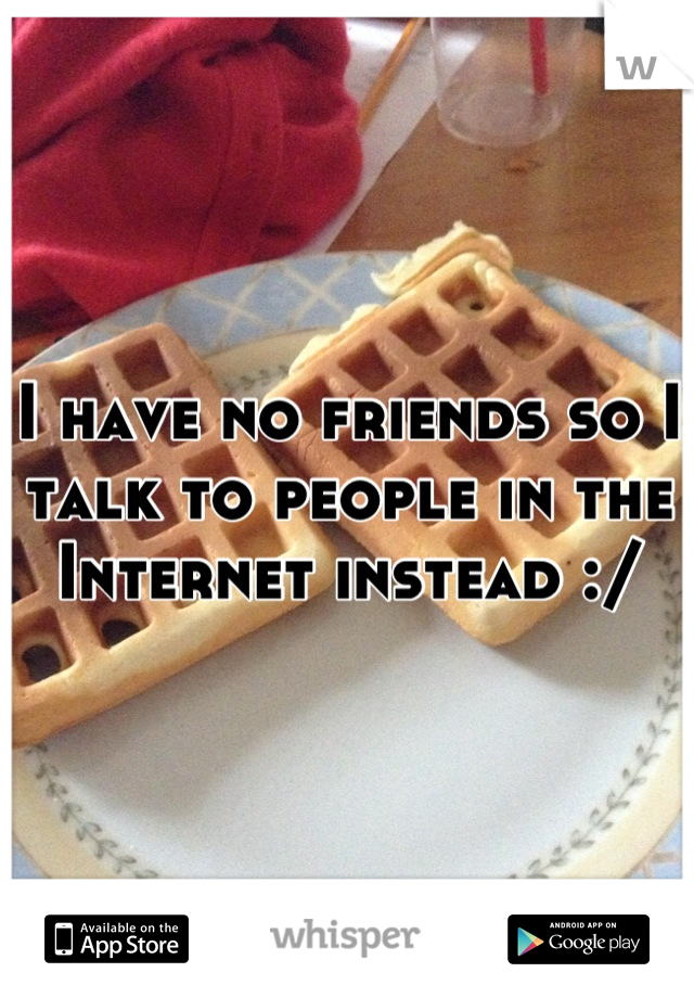 I have no friends so I talk to people in the Internet instead :/