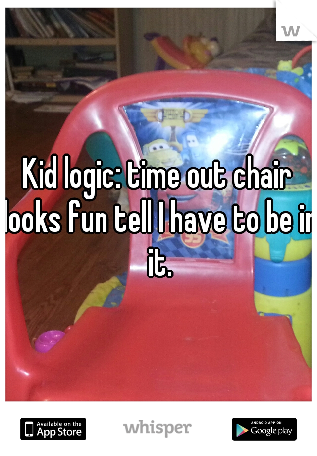 Kid logic: time out chair looks fun tell I have to be in it.