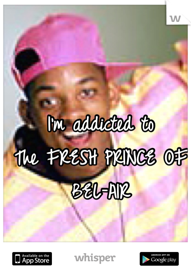 I'm addicted to  The FRESH PRINCE OF BEL-AIR