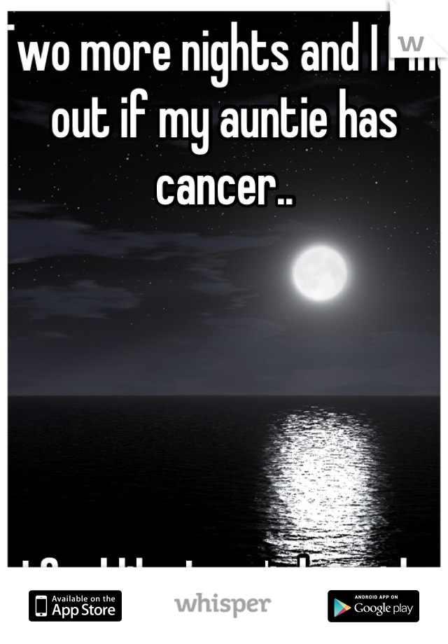 Two more nights and I find out if my auntie has cancer..       I feel like I can't breath.