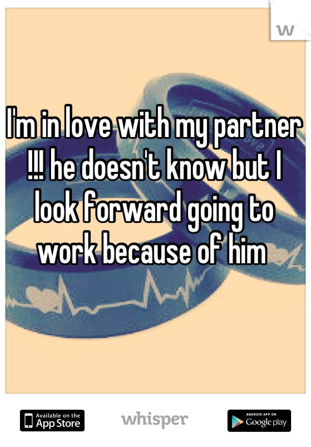 I'm in love with my partner !!! he doesn't know but I look forward going to work because of him