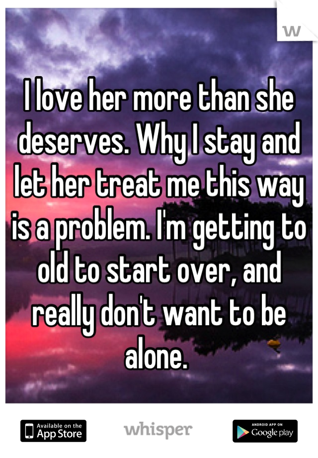 I love her more than she deserves. Why I stay and let her treat me this way is a problem. I'm getting to old to start over, and really don't want to be alone.