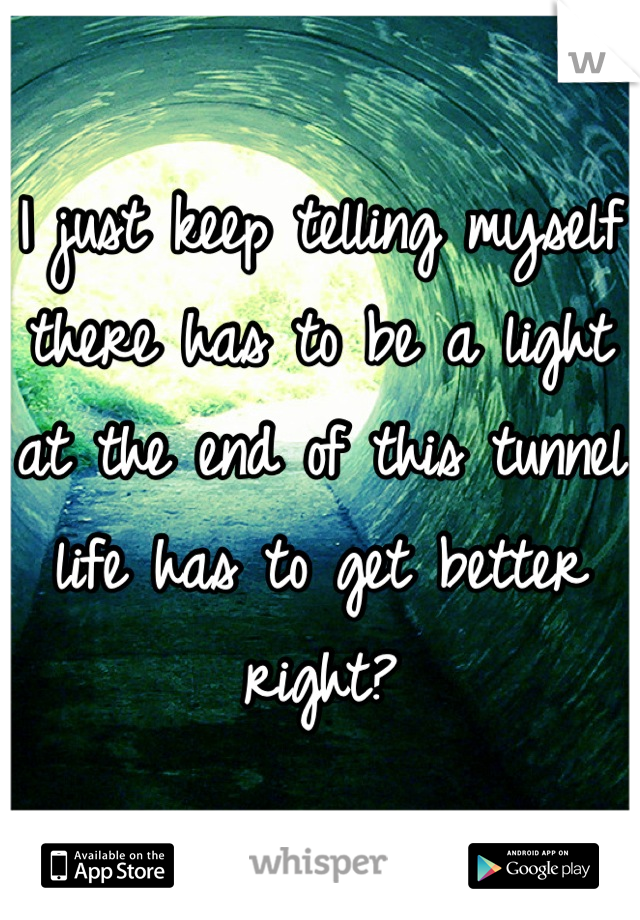 I just keep telling myself there has to be a light at the end of this tunnel life has to get better right?