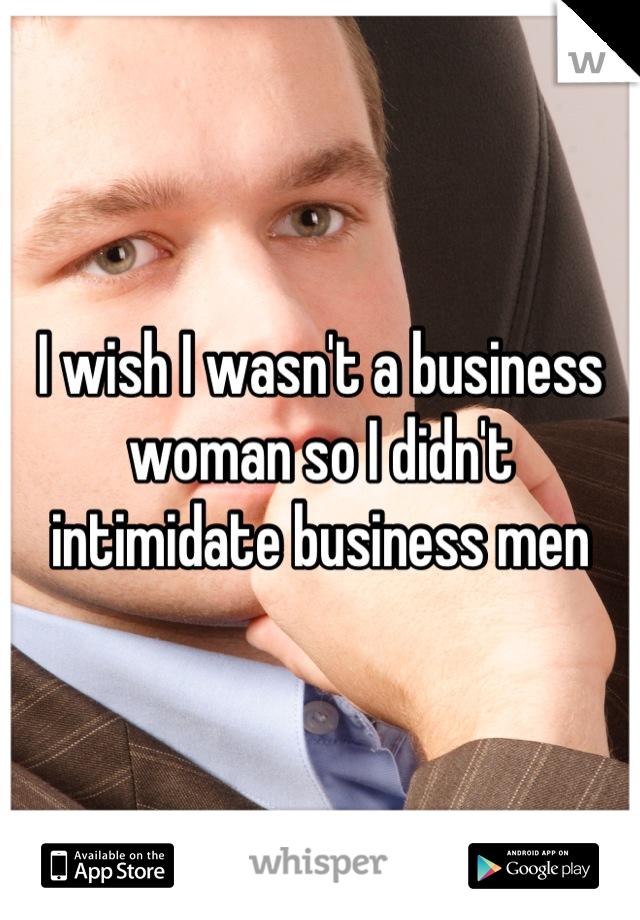 I wish I wasn't a business woman so I didn't intimidate business men