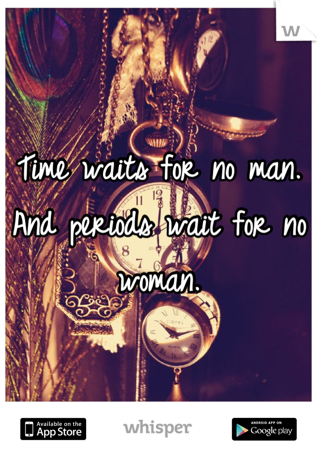 Time waits for no man. And periods wait for no woman.