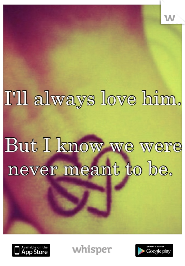 I'll always love him.   But I know we were never meant to be.