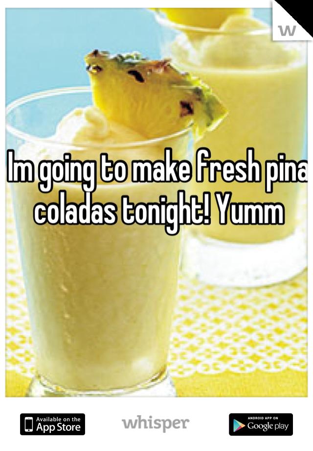 Im going to make fresh pina coladas tonight! Yumm