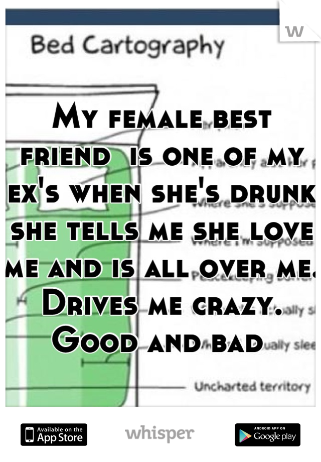 My female best friend  is one of my ex's when she's drunk she tells me she love me and is all over me.  Drives me crazy.  Good and bad