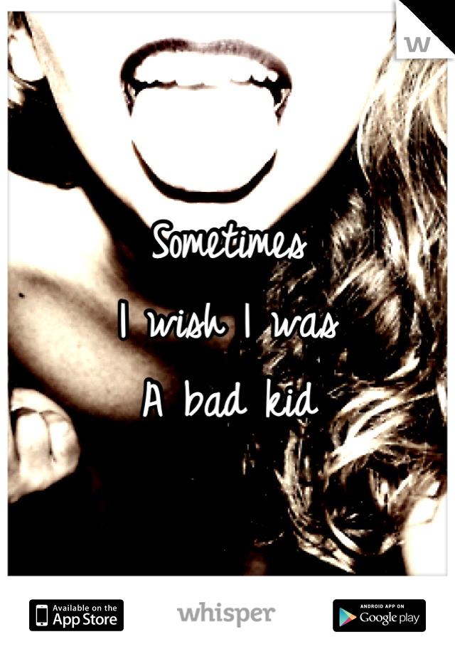 Sometimes  I wish I was A bad kid