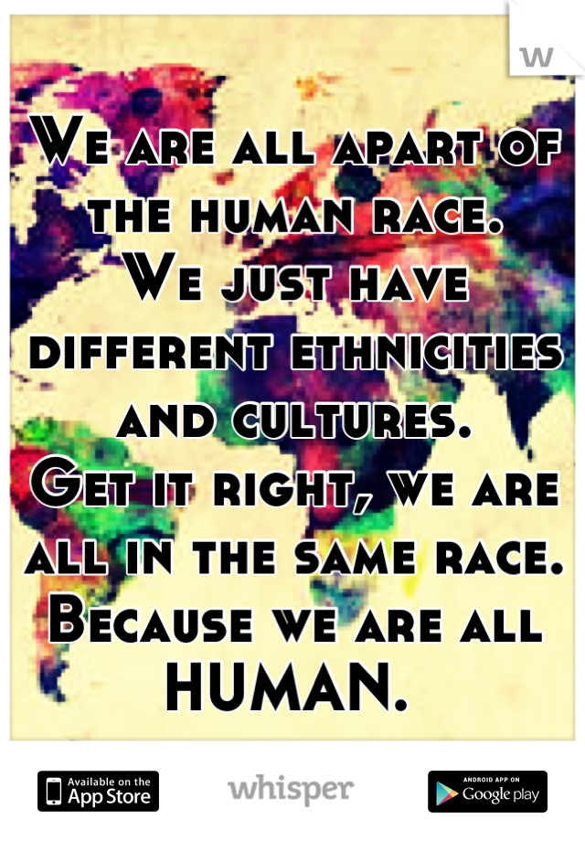 We are all apart of the human race.  We just have different ethnicities and cultures.  Get it right, we are all in the same race.  Because we are all HUMAN.