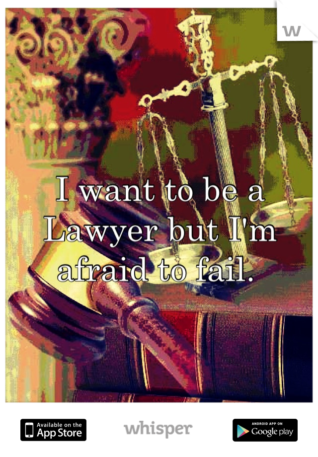 I want to be a Lawyer but I'm afraid to fail.