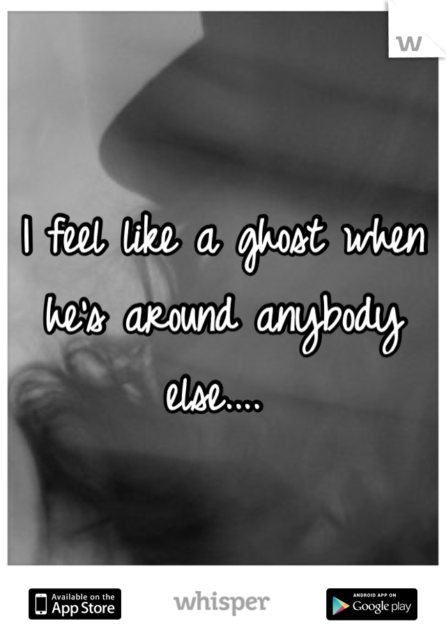 I feel like a ghost when he's around anybody else....