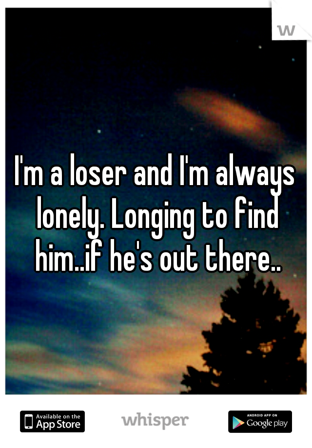 I'm a loser and I'm always lonely. Longing to find him..if he's out there..