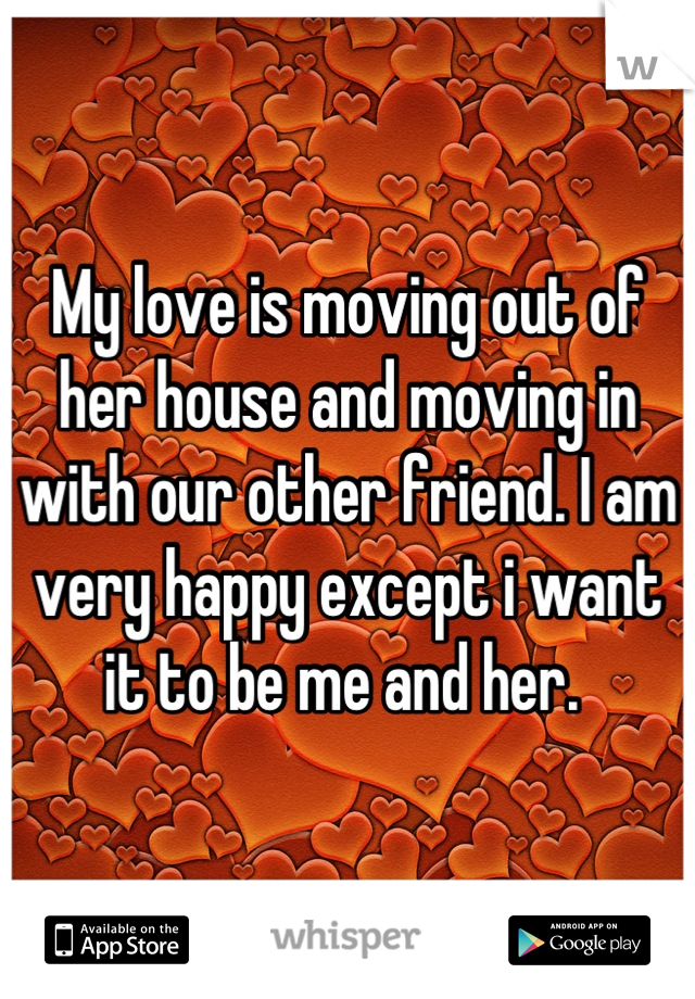 My love is moving out of her house and moving in with our other friend. I am very happy except i want it to be me and her.
