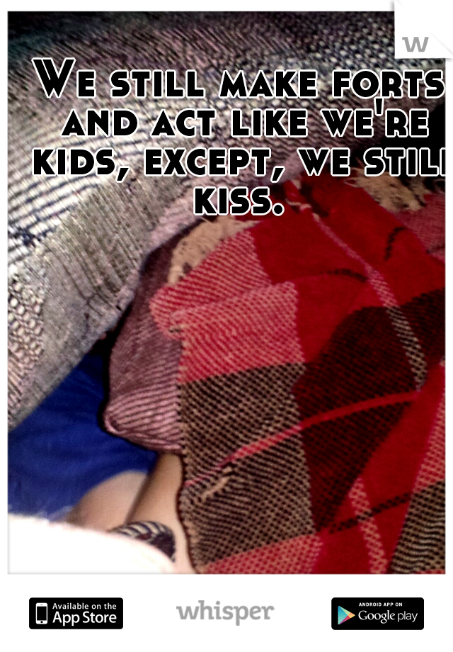 We still make forts and act like we're kids, except, we still kiss.