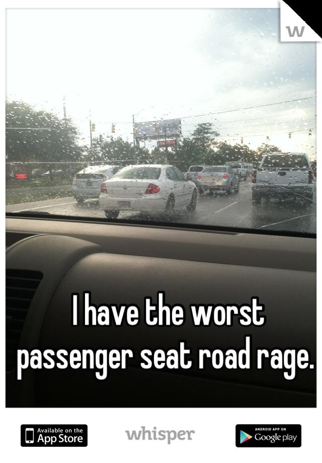 I have the worst passenger seat road rage.